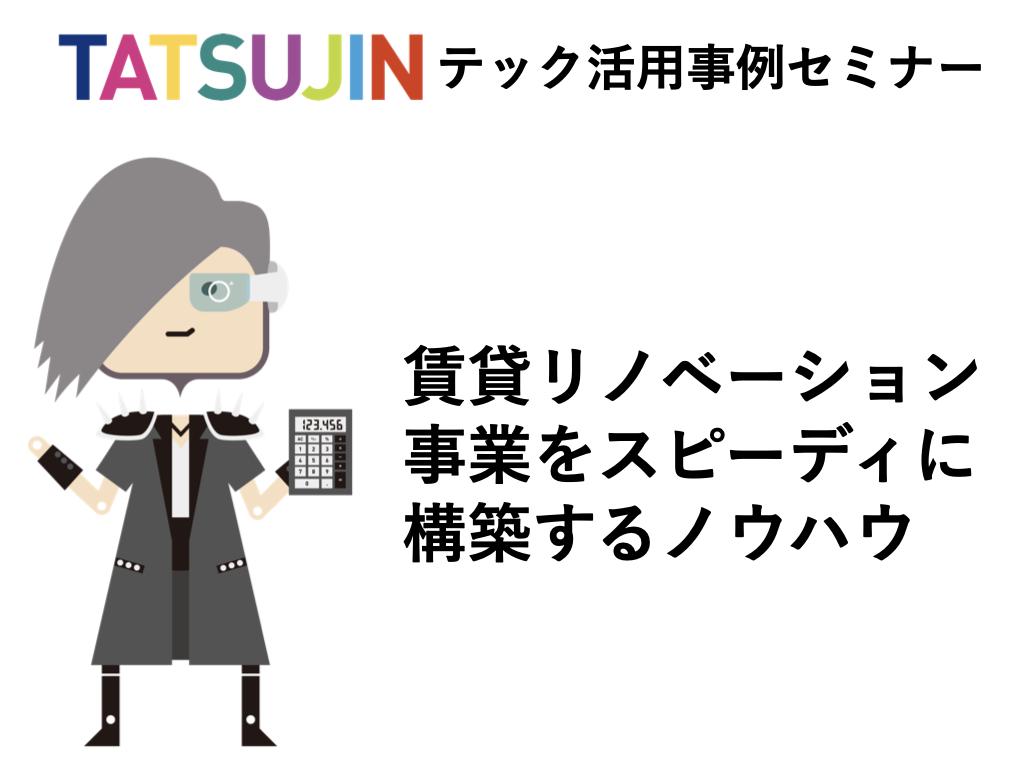 7/8(水)TATSUJINテック活用セミナー 【賃貸リノベーション事業をスピーディに構築するノウハウ】