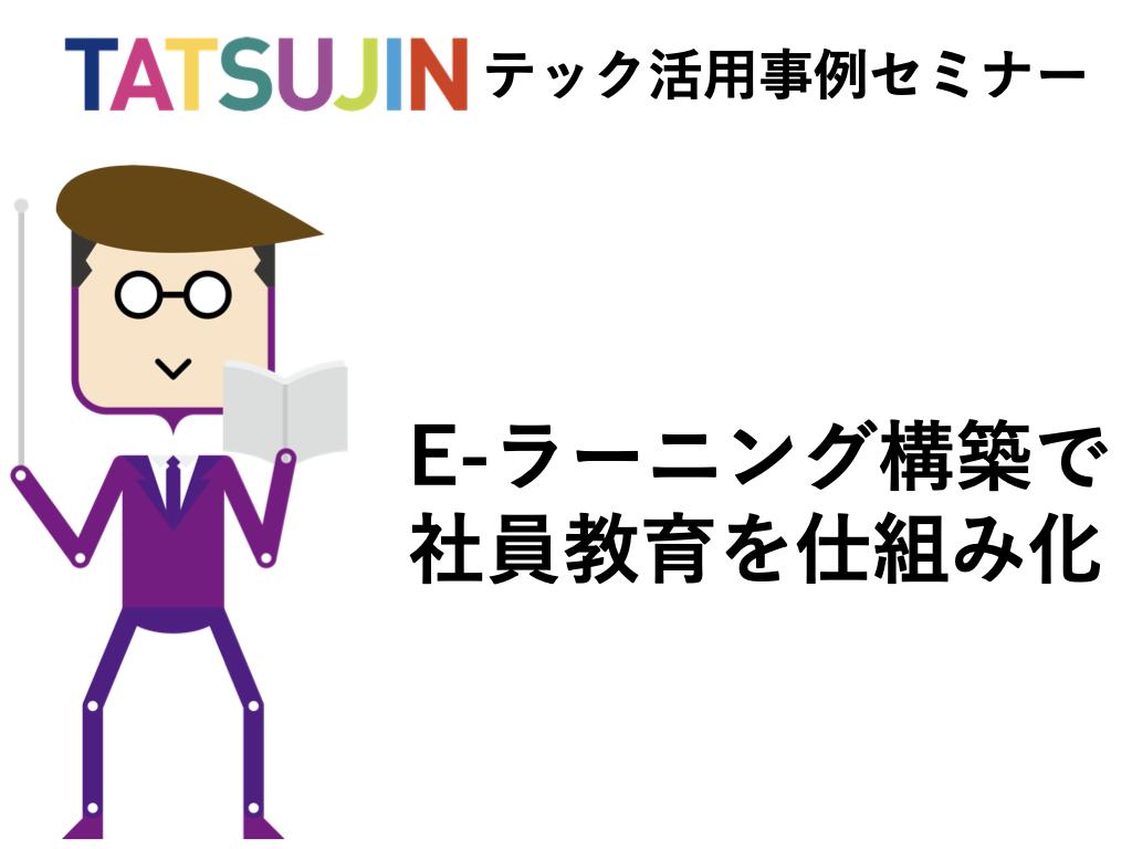 7/3(金)TATSUJINテック活用セミナー 【e-ラーニング構築で社員教育の仕組み化実現】
